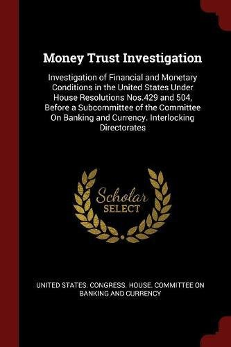 Money Trust Investigation: Investigation of Financial and Monetary Conditions in the United States Under House Resolutions Nos.429 and 504, Before a ... and Currency. Interlocking Directorates ePub fb2 book