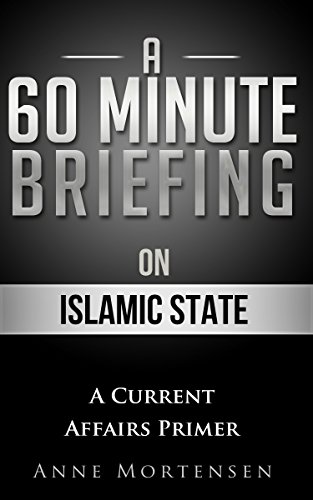 A 60 Minute Briefing on Islamic State (Current Affairs Primer) (Islamic State Of Iraq And The Levant History)