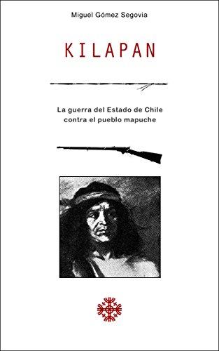 Descargar Libro Kilapan: La Guerra Del Estado De Chile Contra El Pueblo Mapuche Miguel Gómez Segovia