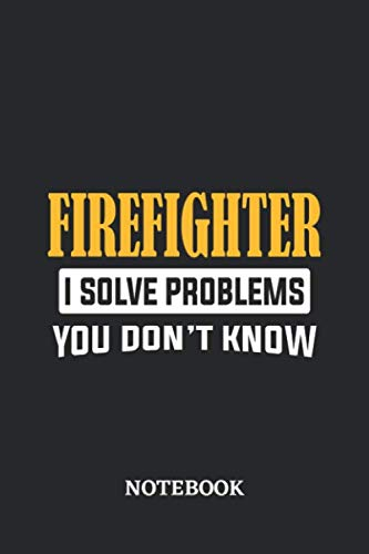 Firefighter I Solve Problems You Don
