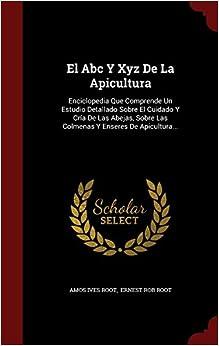 Book El Abc Y Xyz De La Apicultura: Enciclopedia Que Comprende Un Estudio Detallado Sobre El Cuidado Y Cría De Las Abejas, Sobre Las Colmenas Y Enseres De Apicultura... (Spanish Edition)