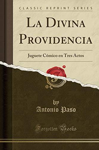La Divina Providencia Juguete Cómico en Tres Actos (Classic Reprint)  [Paso, Antonio] (Tapa Blanda)