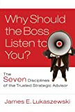 Why Should the Boss Listen to You? : The Seven Disciplines of the Trusted Strategic Advisor