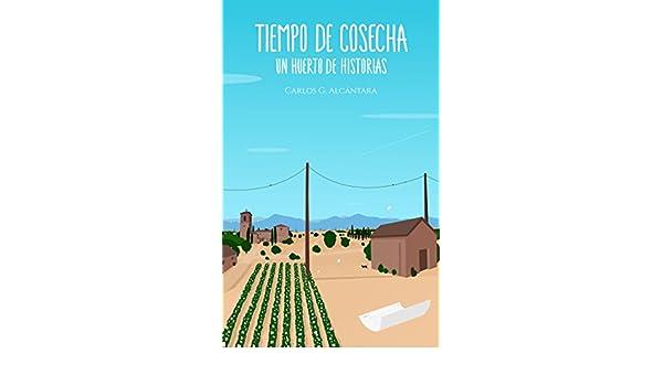 Amazon.com: Tiempo de cosecha: -Un huerto de historias- (Spanish Edition) eBook: Carlos G. Alcántara: Kindle Store