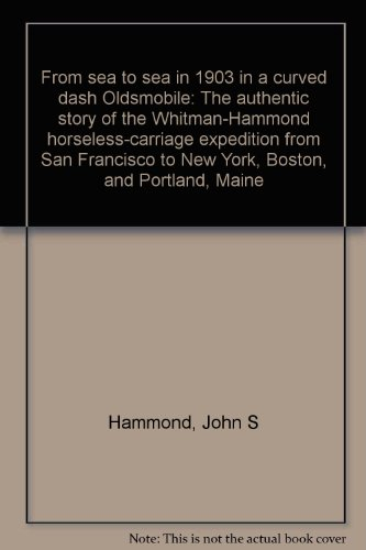From Sea to Sea in 1903 in a Curved Dash Oldsmobile: The Authentic Story of the Whitman-Hammond Horseless-Carriage Expedition from San Francisco to New York, Boston, and Portland, Maine