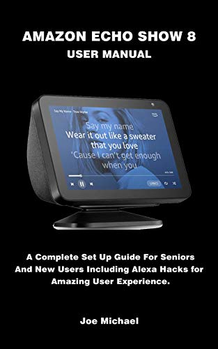 AMAZON ECHO SHOW 8 USER MANUAL: A Complete Set Up Guide For Seniors And New Users Including Alexa Hacks For Amazing User Experience.