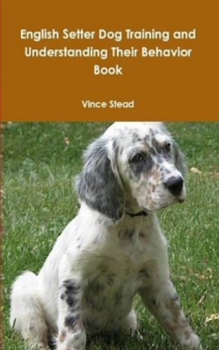 English Setter Hunting Dogs (English Setter Dog Training and Understanding Their Behavior Book)