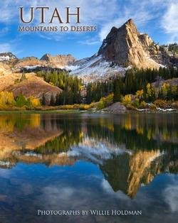 Utah: Mountains to Deserts by Willie Holdman - 2012