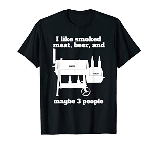 I like smoked meat beer and maybe 3 people Dad shirt