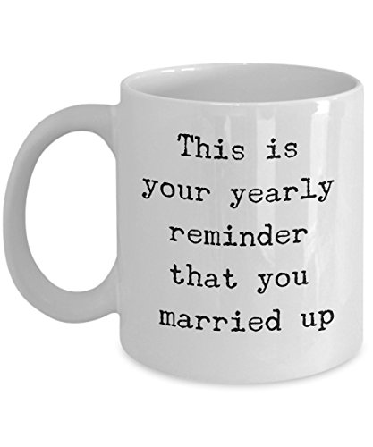 Funny Anniversary Mug - This Is Your Yearly Reminder That You Married Up - Funny Anniversary Gifts