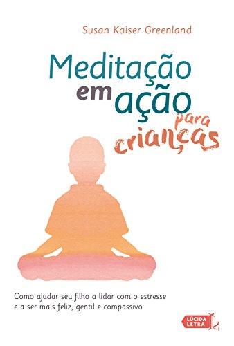 Meditação em ação para crianças: Como ajudar seu filho a lidar com o estresse e a ser mais feliz, gentil e compassivo