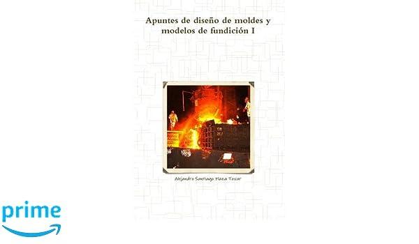 Amazon.com: Apuntes de diseño de moldes y modelos de fundición I (Spanish Edition) (9781326062781): Alejandro Santiago Plaza Tovar: Books