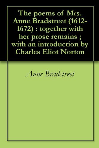 The poems of Mrs. Anne Bradstreet (1612-1672) : together with her prose remains ; with an introduction by Charles Eliot Norton