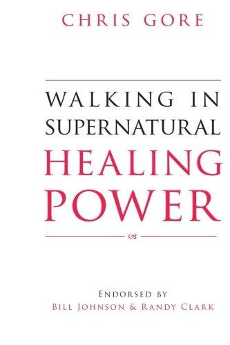 Walking in Supernatural Healing Power (Chris Gore Walking In Supernatural Healing Power)