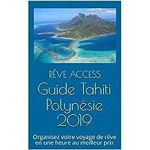 Guide Tahiti Polynésie 2019: Organisez votre voyage de rêve en une heure au meilleur prix (French Edition)