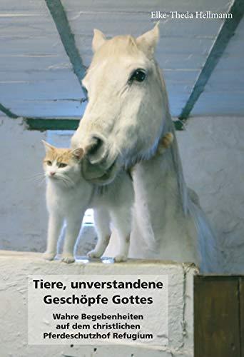Tiere, unverstandene Geschöpfe Gottes: Wahre Begebenheiten auf dem christlichen Pferdeschutzhof Refugium (German Edition) ()