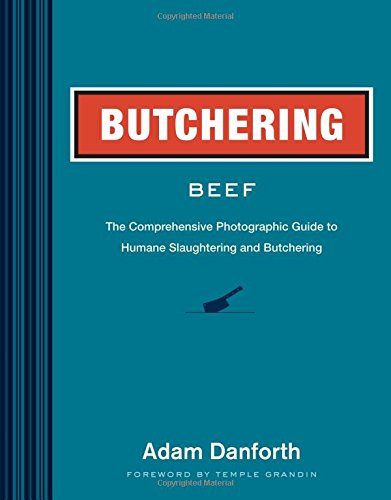 Butchering Beef: The Comprehensive Photographic Guide to Humane Slaughtering and Butchering by Adam Danforth