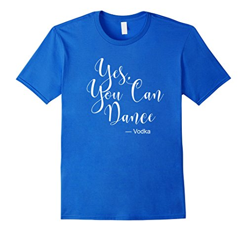 Yes You Can Dance Vodka T Shirt Funny Drinking T Shirts (Yes Vodka)