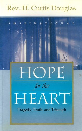 Hope for the Heart: Tragedy, Truth, and Triumph Rev. H. Curtis Douglas