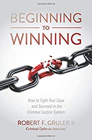 Beginning to Winning: How to Fight Your Case and Succeed in the Criminal Justice System