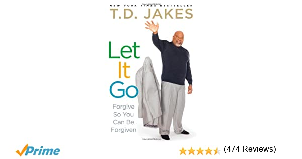 Let It Go: Forgive So You Can Be Forgiven: T.D. Jakes ...