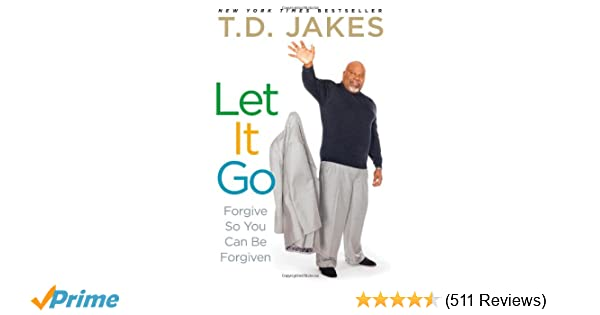 Let It Go: Forgive So You Can Be Forgiven: T D  Jakes