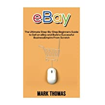 eBay: The Ultimate Step- By-Step Beginners Guide to Sell on eBay and Build a Successful Business Empire from Scratch