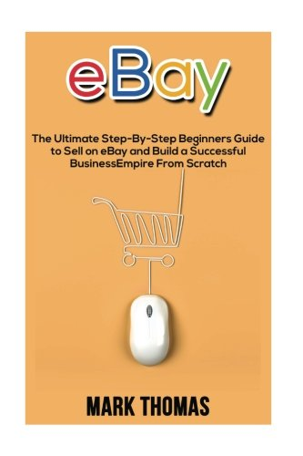 Download eBay: The Ultimate Step- By-Step Beginners Guide to Sell on eBay and Build a Successful Business Empire from Scratch (eBay, eBay Selling, eBay Business, Dropshipping, eBay Buying, Online Business) pdf