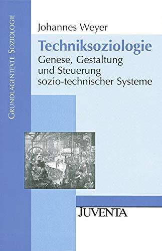 Techniksoziologie: Genese, Gestaltung und Steuerung sozio-technischer Systeme (Grundlagentexte Soziologie)