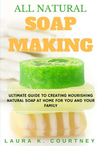 All Natural Soap Making: Ultimate Guide To Creating Nourishing Natural Soap At Home For You And Your Family - 25 Easy DIY Homemade Soap Recipes, ... Handmade Soap Making Recipes, Soap Crafting.) (Glycerine Handmade Soap)
