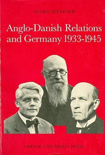 Anglo-Danish Relations and Germany, 1933-1945 (Odense University Studies in History and Social Sciences) Susan Seymour