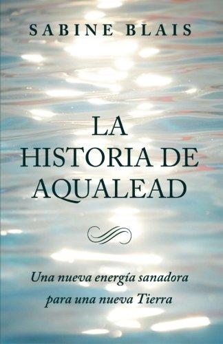 La Historia de Aqualead: Una nueva energia sanadora para una nueva Tierra: Una nueva energia sanadora para una nueva Tierra  [Blais, Sabine] (Tapa Blanda)