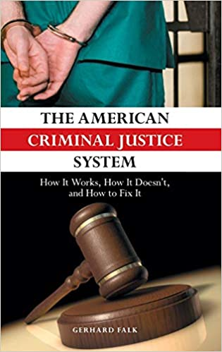 The American Criminal Justice System: How It Works, How It Doesnt, and How to Fix It
