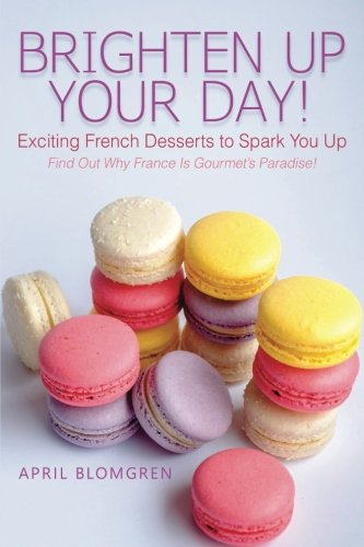 Brighten Up Your Day!: Exciting French Desserts to Spark You Up - Find Out Why France Is Gourmet's Paradise! by April Blomgren