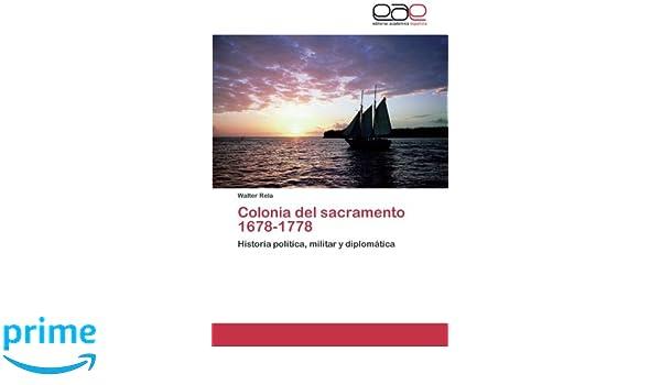 Amazon.com: Colonia del sacramento 1678-1778: Historia política, militar y diplomática (Spanish Edition) (9783844339574): Walter Rela: Books
