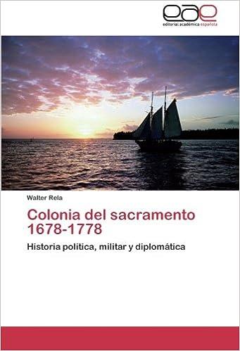 Colonia del sacramento 1678-1778: Historia política, militar y diplomática (Spanish Edition) (Spanish)