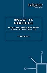 Idols of the Marketplace: Idolatry and Commodity Fetishism in English Literature, 1580–1680 (Early Modern Cultural Studies)