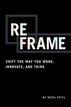 Reframe: Shift the Way You Work, Innovate, and Think by [Patel, Mona]