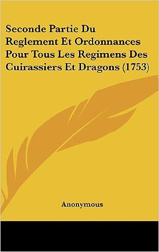 Ebooks gratuits google téléchargements Seconde Partie Du Reglement Et Ordonnances Pour Tous Les Regimens Des Cuirassiers Et Dragons (1753) PDF CHM ePub
