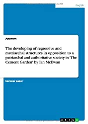 The developing of regressive and matriarchal structures in opposition to a patriarchal and authoritative society in 'The Cement Garden' by Ian McEwan