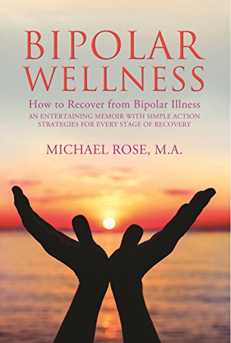 BIPOLAR WELLNESS:How to Recover from Bipolar Illness: An Entertaining Memoir with Simple Action Strategies for Every Stage of Recovery