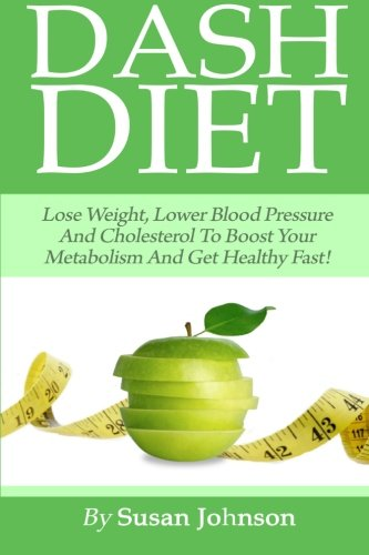 Dash Diet: Lose weight,Lower Blood Pressure And Cholesterol To Boost Your Metabolism And Get Healthy Fast! by Susan Johnson