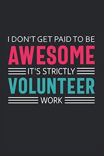 I Don't Get Paid to Be Awesome It's Strictly Volunteer Work: Volunteer Appreciation Gifts Quote Design Notebook (Journal, Diary) -