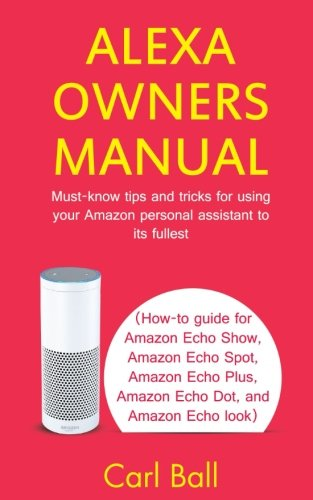 Alexa Owners Manual: Must-know tips and tricks for using your Amazon Personal assistant to its fullest (How-to guide for Amazon Echo Show, Amazon Echo Plus, Amazon Echo Dot, and Amazon Echo look)