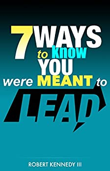 7 Ways To Know You Were Meant To Lead by [Kennedy III, Robert]
