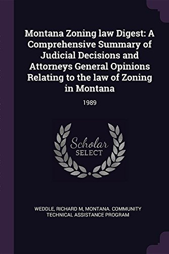 Montana Zoning law Digest: A Comprehensive Summary of Judicial Decisions and Attorneys General Opinions Relating to the law of Zoning in Montana: 1989