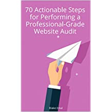 The Professional-Grade Website Audit: 70 Actionable Steps So You Can Do It Yourself
