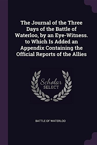 The Journal of the Three Days of the Battle of Waterloo, by an Eye-Witness. to Which Is Added an Appendix Containing the Official Reports of the Allies
