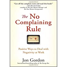 The No Complaining Rule: Positive Ways to Deal with Negativity at Work