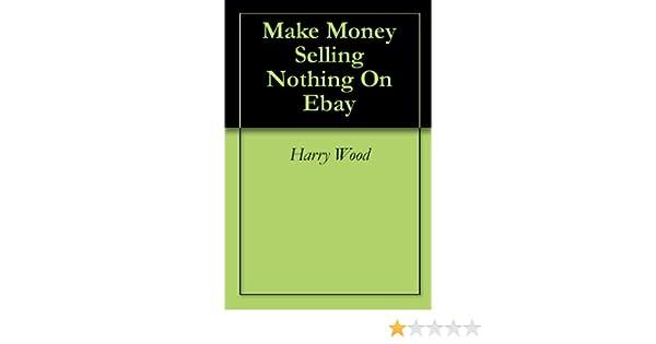 Amazon Com Make Money Selling Nothing On Ebay Ebook Wood Harry Kindle Store
